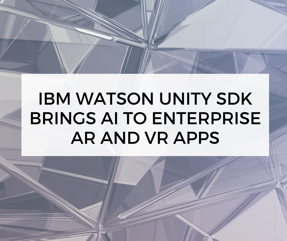 IBM Watson Unity SDK brings AI to enterprise AR and VR apps