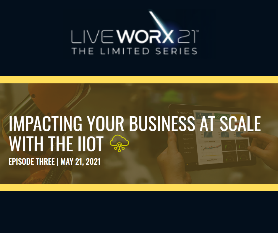 LiveWorx Series Episode 3 Impacting Your Business at Scale with the IIoT